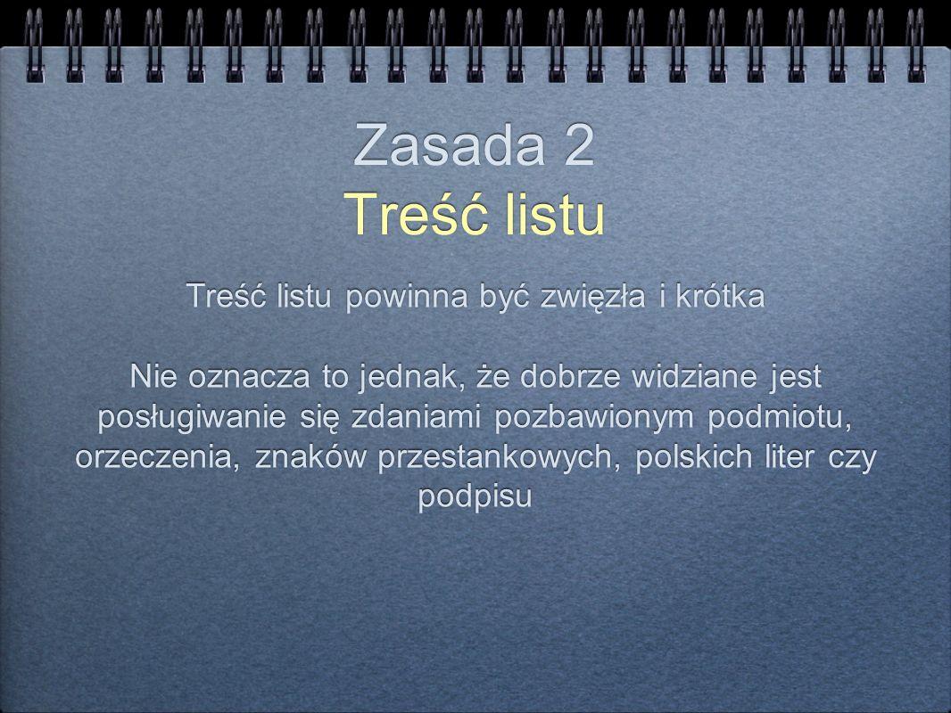 Zasada 2 Treść listu Treść listu powinna być zwięzła i krótka Nie oznacza to jednak, że dobrze widziane jest posługiwanie się zdaniami pozbawionym pod