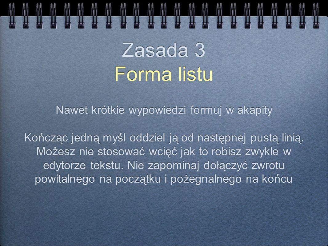 Zasada 3 Forma listu Nawet krótkie wypowiedzi formuj w akapity Kończąc jedną myśl oddziel ją od następnej pustą linią. Możesz nie stosować wcięć jak t