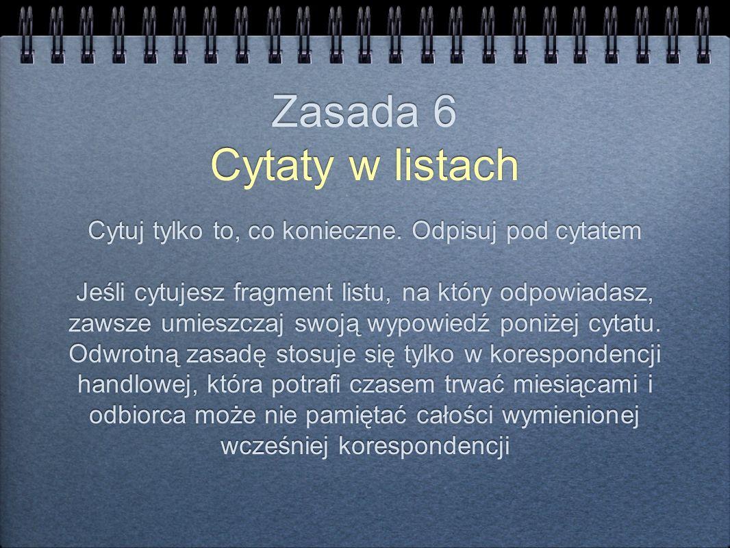 Zasada 6 Cytaty w listach Cytuj tylko to, co konieczne. Odpisuj pod cytatem Jeśli cytujesz fragment listu, na który odpowiadasz, zawsze umieszczaj swo