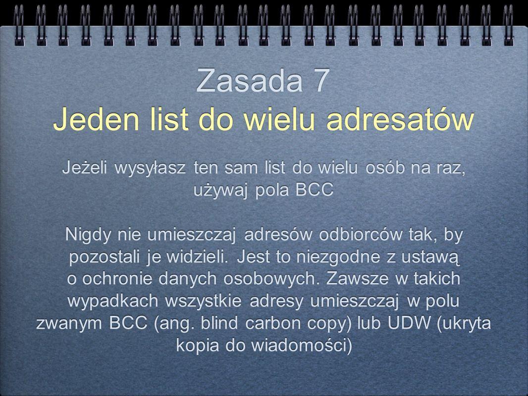 Zasada 7 Jeden list do wielu adresatów Jeżeli wysyłasz ten sam list do wielu osób na raz, używaj pola BCC Nigdy nie umieszczaj adresów odbiorców tak,