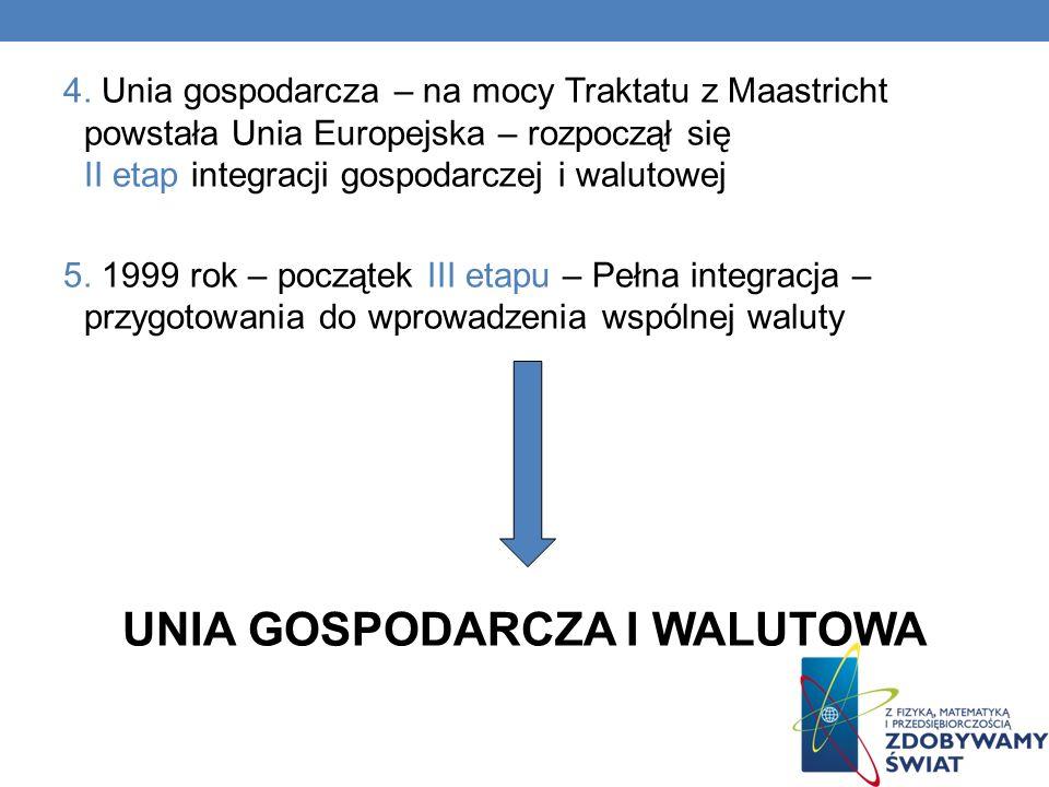 4. Unia gospodarcza – na mocy Traktatu z Maastricht powstała Unia Europejska – rozpoczął się II etap integracji gospodarczej i walutowej 5. 1999 rok –