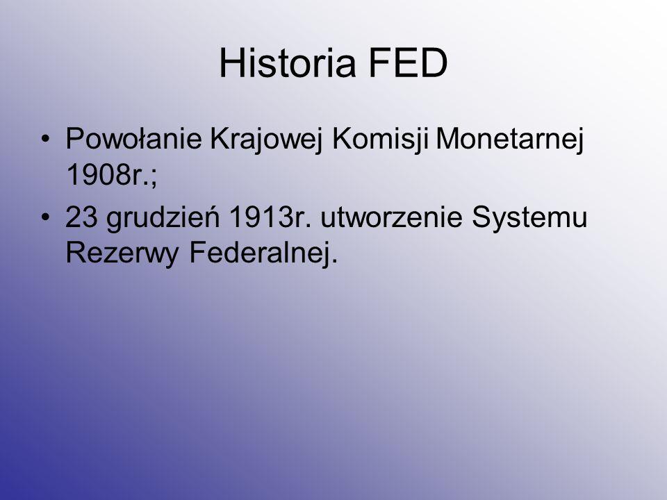 Historia FED Powołanie Krajowej Komisji Monetarnej 1908r.; 23 grudzień 1913r. utworzenie Systemu Rezerwy Federalnej.