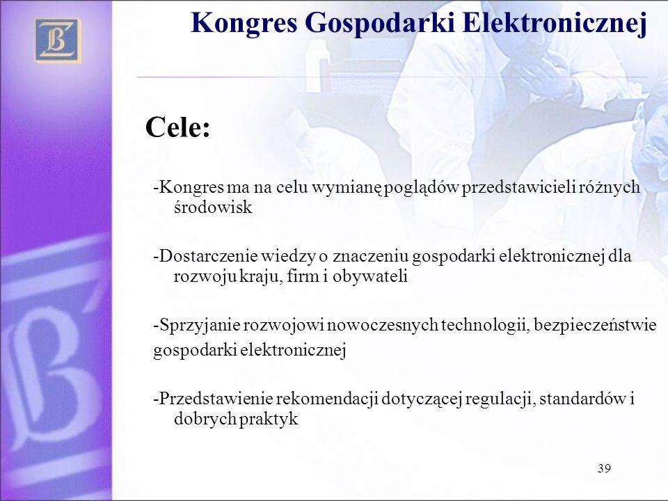 39 Cele: -Kongres ma na celu wymianę poglądów przedstawicieli różnych środowisk -Dostarczenie wiedzy o znaczeniu gospodarki elektronicznej dla rozwoju