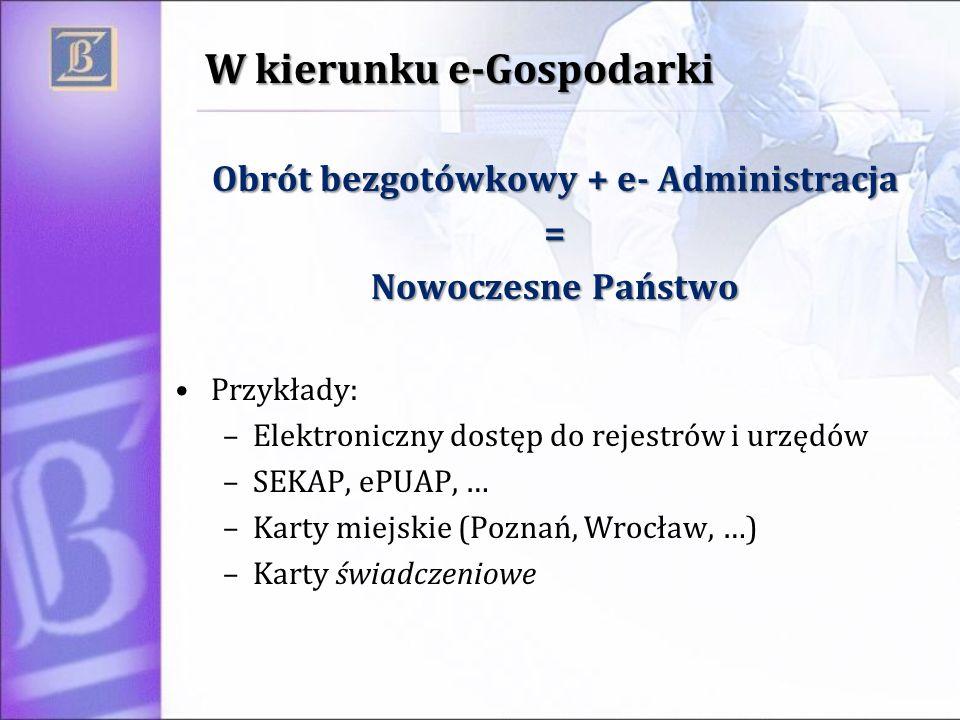 W kierunku e-Gospodarki Obrót bezgotówkowy + e- Administracja = Nowoczesne Państwo Przykłady: –Elektroniczny dostęp do rejestrów i urzędów –SEKAP, ePU