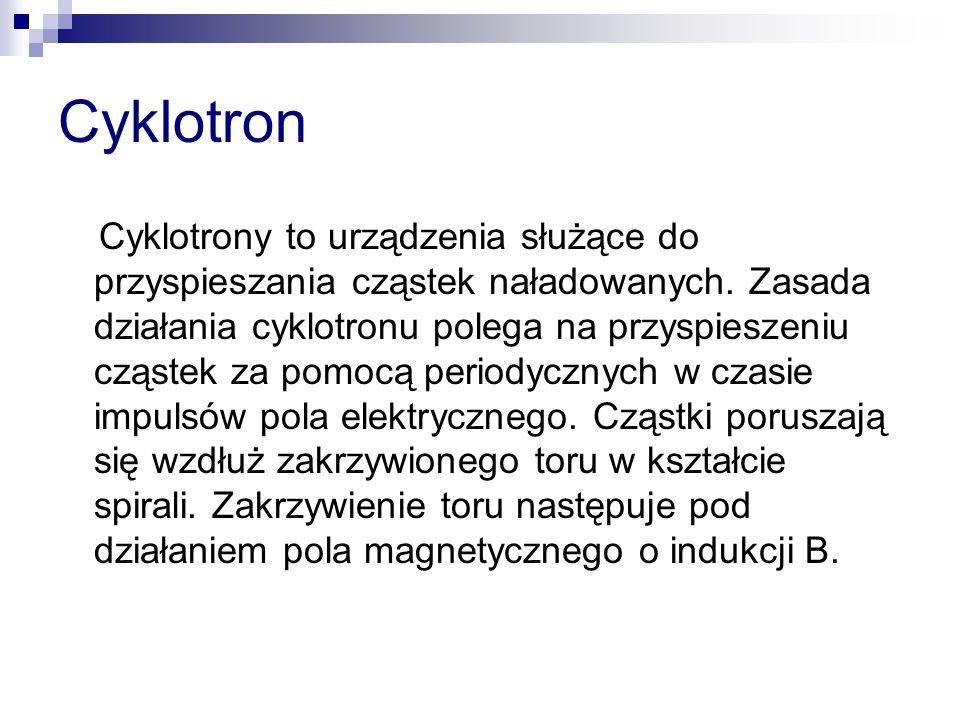 Cyklotron Cyklotrony to urządzenia służące do przyspieszania cząstek naładowanych. Zasada działania cyklotronu polega na przyspieszeniu cząstek za pom