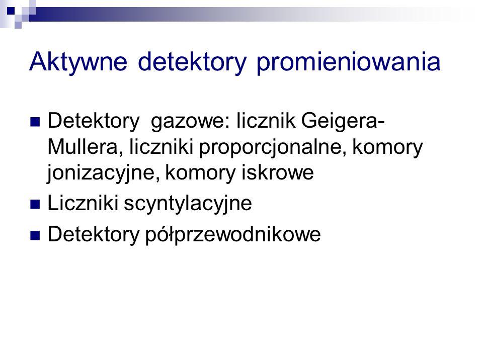 Aktywne detektory promieniowania Detektory gazowe: licznik Geigera- Mullera, liczniki proporcjonalne, komory jonizacyjne, komory iskrowe Liczniki scyn