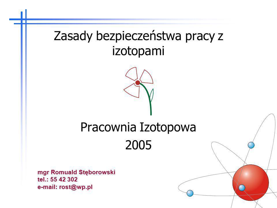 Zasady bezpieczeństwa pracy z izotopami Pracownia Izotopowa 2005 mgr Romuald Stęborowski tel.: 55 42 302 e-mail: rost@wp.pl