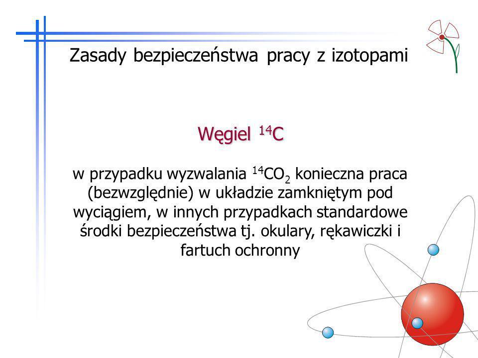 Zasady bezpieczeństwa pracy z izotopami Węgiel 14 C w przypadku wyzwalania 14 CO 2 konieczna praca (bezwzględnie) w układzie zamkniętym pod wyciągiem,