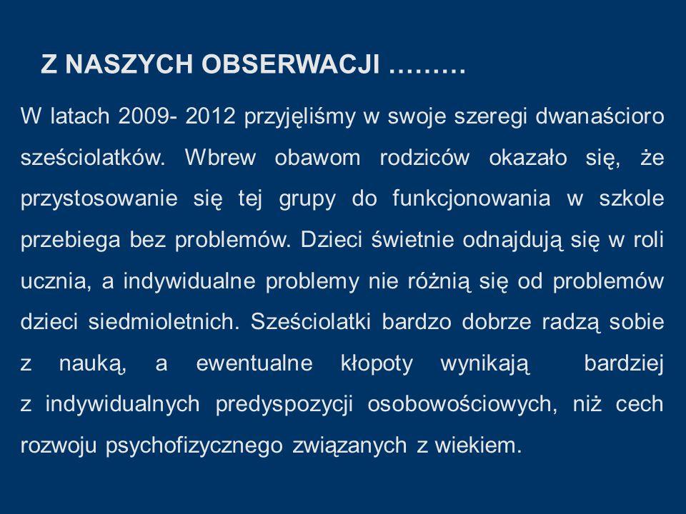 Z NASZYCH OBSERWACJI ……… W latach 2009- 2012 przyjęliśmy w swoje szeregi dwanaścioro sześciolatków.