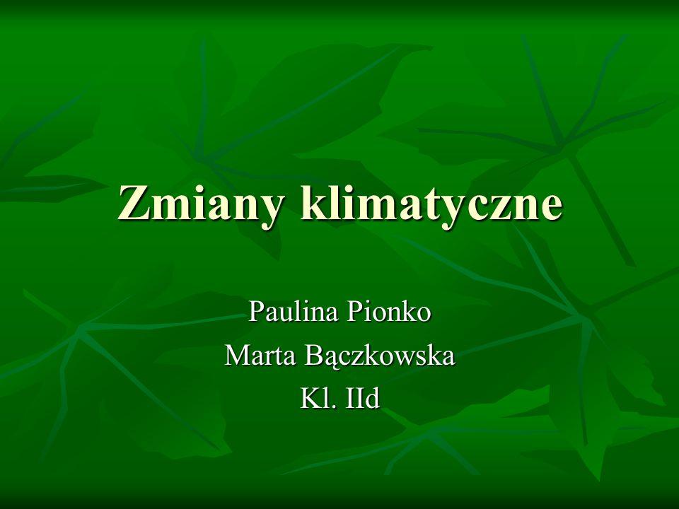 Zmiany klimatyczne Paulina Pionko Marta Bączkowska Kl. IId