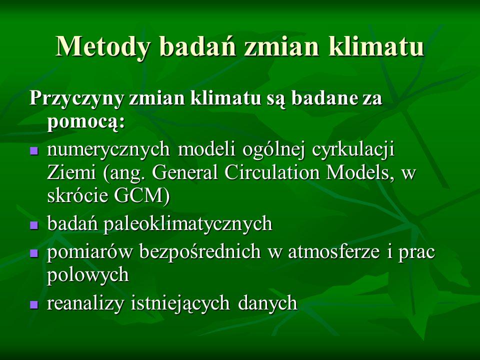 Metody badań zmian klimatu Przyczyny zmian klimatu są badane za pomocą: numerycznych modeli ogólnej cyrkulacji Ziemi (ang. General Circulation Models,