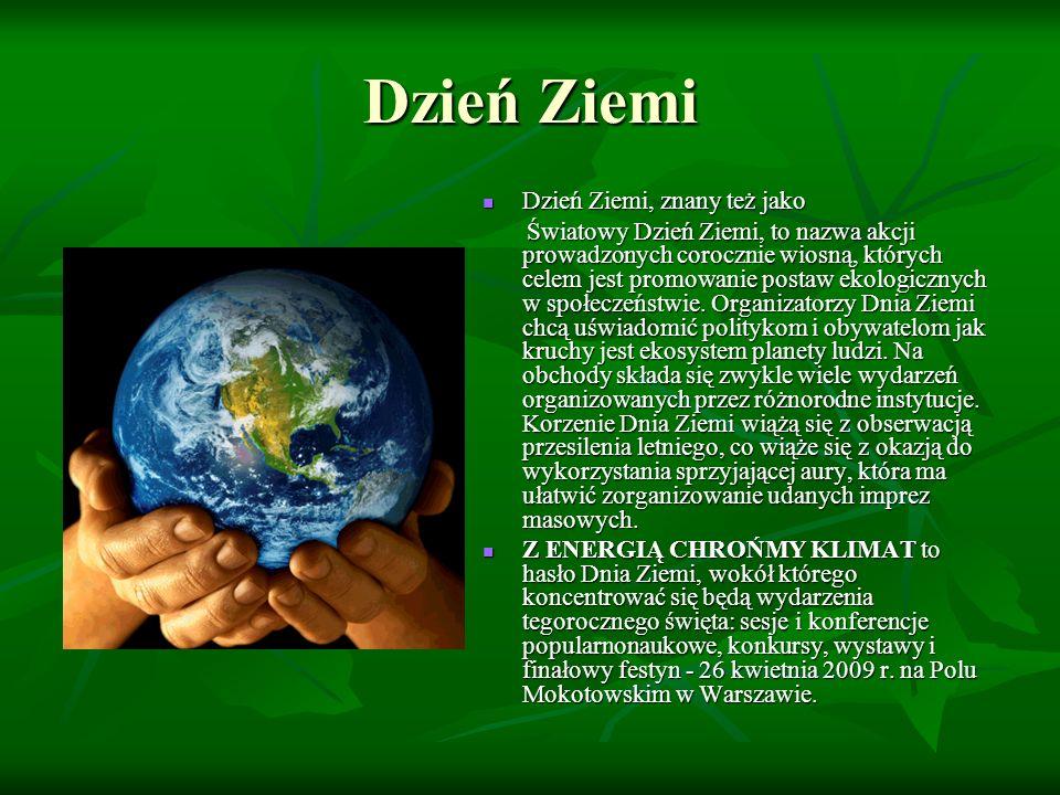 Dzień Ziemi Dzień Ziemi, znany też jako Dzień Ziemi, znany też jako Światowy Dzień Ziemi, to nazwa akcji prowadzonych corocznie wiosną, których celem