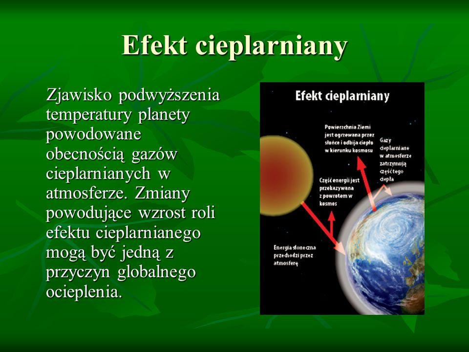 Efekt cieplarniany Zjawisko podwyższenia temperatury planety powodowane obecnością gazów cieplarnianych w atmosferze. Zmiany powodujące wzrost roli ef