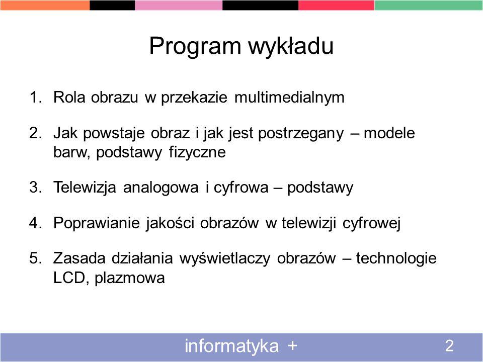 Program wykładu 1.Rola obrazu w przekazie multimedialnym 2.Jak powstaje obraz i jak jest postrzegany – modele barw, podstawy fizyczne 3.Telewizja anal