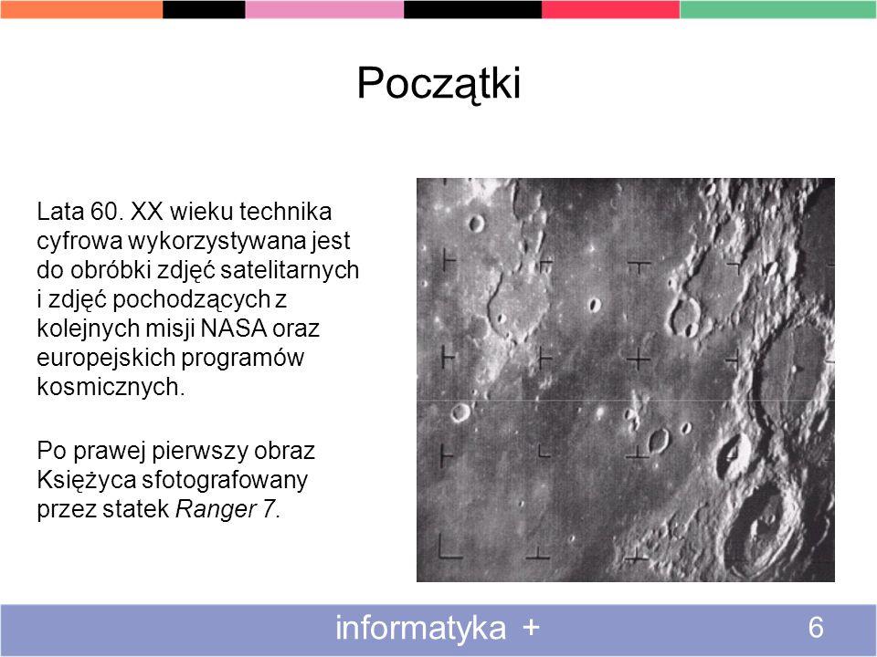Początki informatyka + 6 Lata 60. XX wieku technika cyfrowa wykorzystywana jest do obróbki zdjęć satelitarnych i zdjęć pochodzących z kolejnych misji