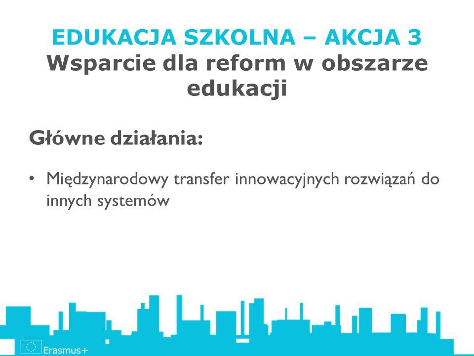 EDUKACJA SZKOLNA – AKCJA 3 Wsparcie dla reform w obszarze edukacji Główne działania: Międzynarodowy transfer innowacyjnych rozwiązań do innych systemó