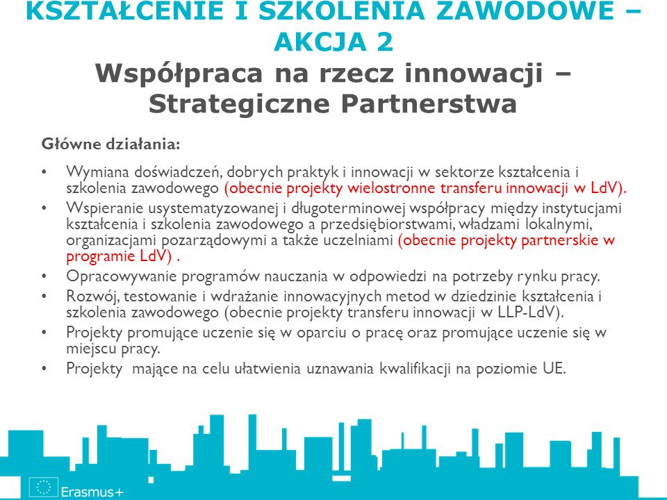 KSZTAŁCENIE I SZKOLENIA ZAWODOWE – AKCJA 2 Współpraca na rzecz innowacji – Strategiczne Partnerstwa Główne działania: Wymiana doświadczeń, dobrych pra