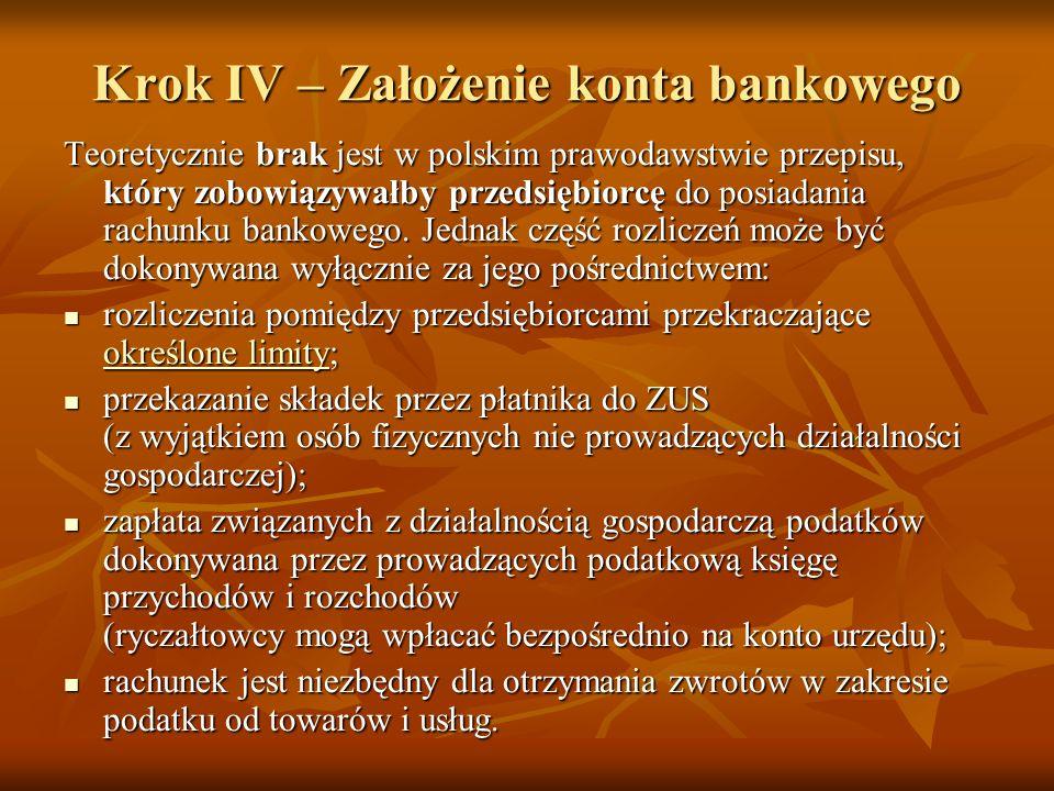 Krok IV – Założenie konta bankowego Teoretycznie brak jest w polskim prawodawstwie przepisu, który zobowiązywałby przedsiębiorcę do posiadania rachunku bankowego.