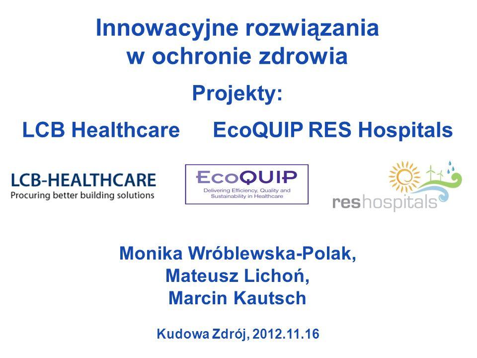 Kudowa Zdrój, 2012.11.16 Innowacyjne rozwiązania w ochronie zdrowia Projekty: LCB HealthcareEcoQUIPRES Hospitals Monika Wróblewska-Polak, Mateusz Lichoń, Marcin Kautsch