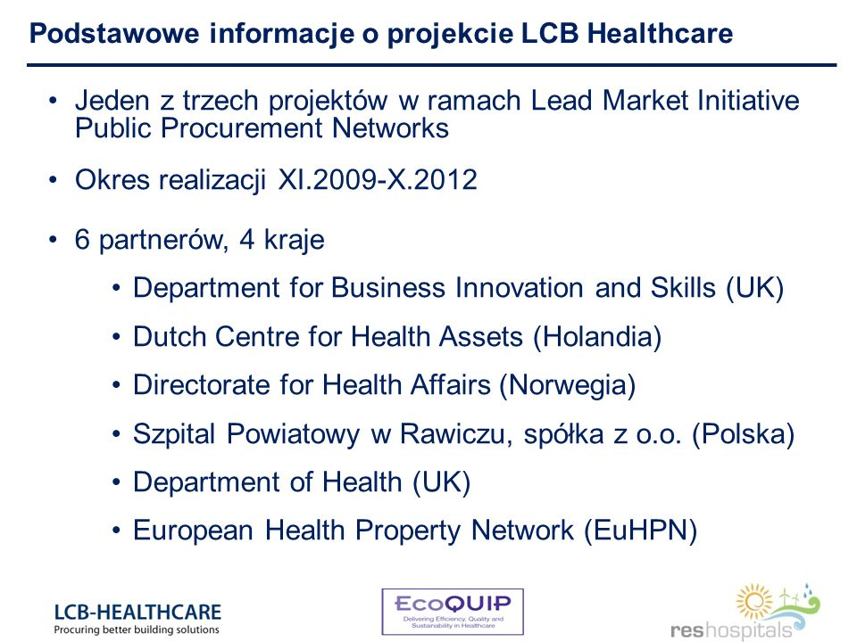 Podstawowe informacje o projekcie LCB Healthcare Jeden z trzech projektów w ramach Lead Market Initiative Public Procurement Networks Okres realizacji