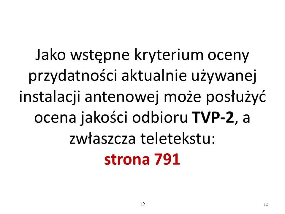 12 Jako wstępne kryterium oceny przydatności aktualnie używanej instalacji antenowej może posłużyć ocena jakości odbioru TVP-2, a zwłaszcza teletekstu: strona 791 12
