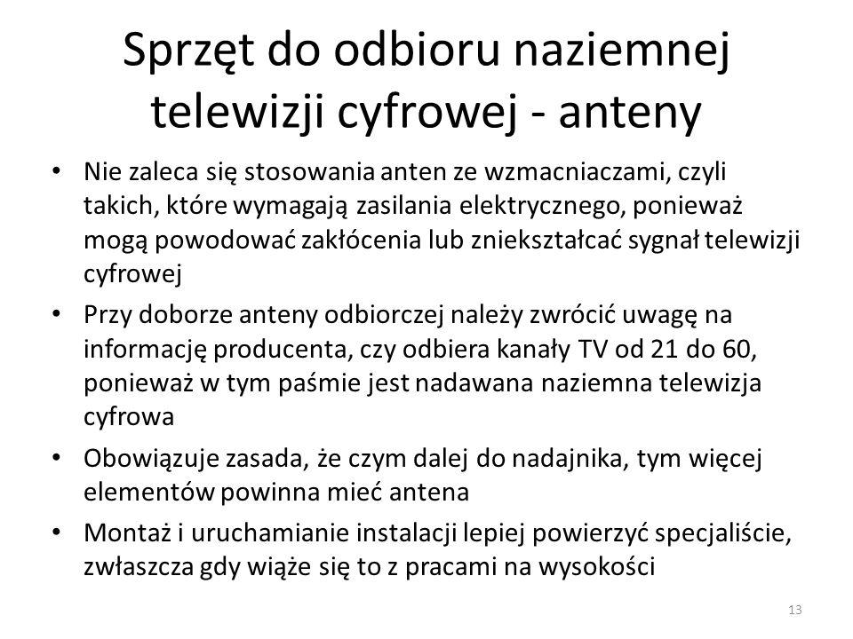 Sprzęt do odbioru naziemnej telewizji cyfrowej - anteny Nie zaleca się stosowania anten ze wzmacniaczami, czyli takich, które wymagają zasilania elektrycznego, ponieważ mogą powodować zakłócenia lub zniekształcać sygnał telewizji cyfrowej Przy doborze anteny odbiorczej należy zwrócić uwagę na informację producenta, czy odbiera kanały TV od 21 do 60, ponieważ w tym paśmie jest nadawana naziemna telewizja cyfrowa Obowiązuje zasada, że czym dalej do nadajnika, tym więcej elementów powinna mieć antena Montaż i uruchamianie instalacji lepiej powierzyć specjaliście, zwłaszcza gdy wiąże się to z pracami na wysokości 13