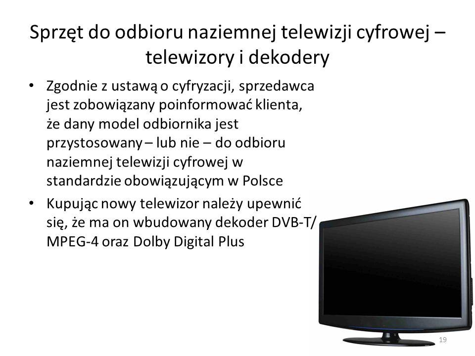 Sprzęt do odbioru naziemnej telewizji cyfrowej – telewizory i dekodery Zgodnie z ustawą o cyfryzacji, sprzedawca jest zobowiązany poinformować klienta, że dany model odbiornika jest przystosowany – lub nie – do odbioru naziemnej telewizji cyfrowej w standardzie obowiązującym w Polsce Kupując nowy telewizor należy upewnić się, że ma on wbudowany dekoder DVB-T/ MPEG-4 oraz Dolby Digital Plus 19