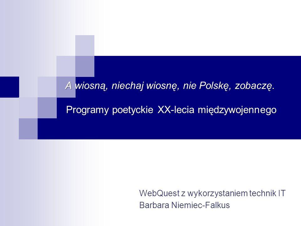 A wiosną, niechaj wiosnę, nie Polskę, zobaczę. Programy poetyckie XX-lecia międzywojennego WebQuest z wykorzystaniem technik IT Barbara Niemiec-Falkus