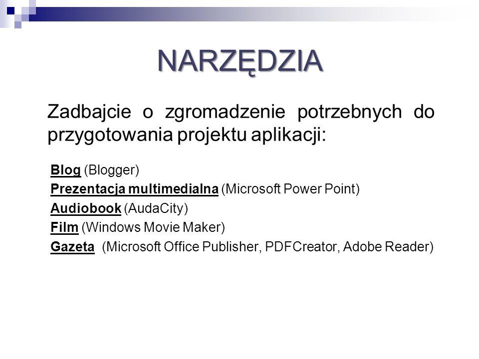 NARZĘDZIA Zadbajcie o zgromadzenie potrzebnych do przygotowania projektu aplikacji: Blog (Blogger) Prezentacja multimedialna (Microsoft Power Point) A
