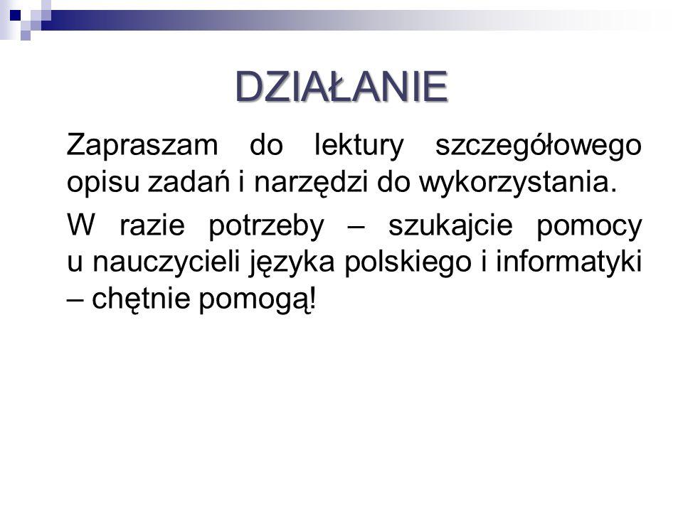 DZIAŁANIE Zapraszam do lektury szczegółowego opisu zadań i narzędzi do wykorzystania. W razie potrzeby – szukajcie pomocy u nauczycieli języka polskie