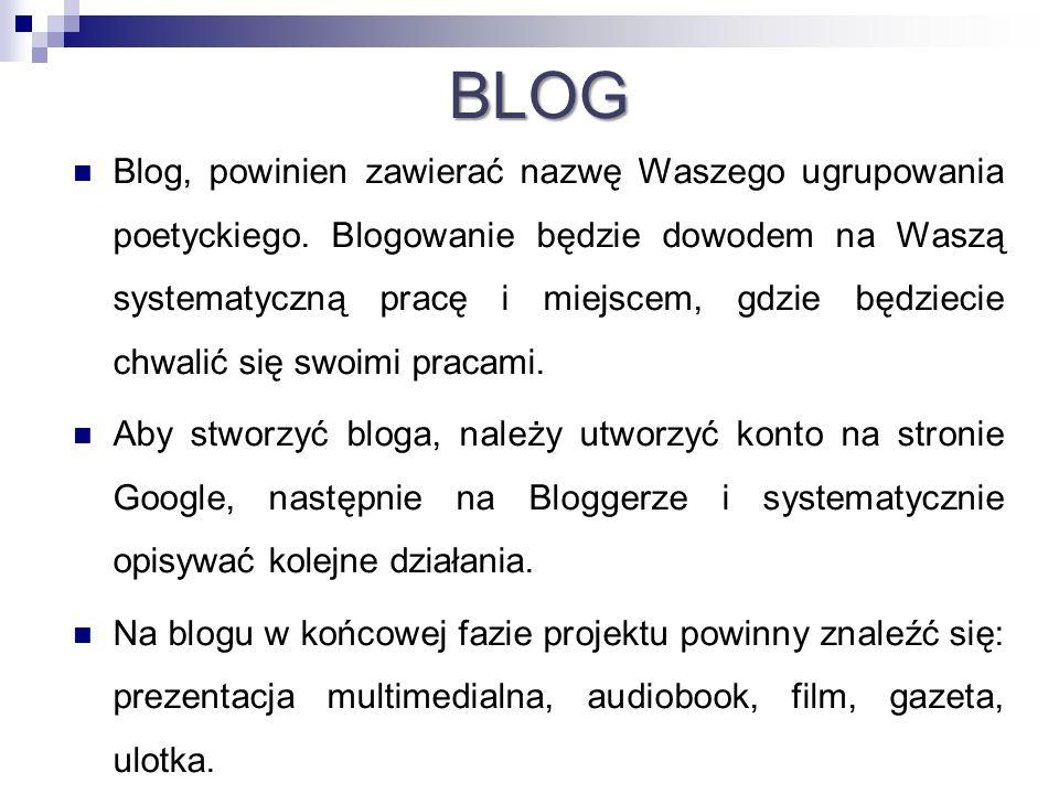 BLOG Blog, powinien zawierać nazwę Waszego ugrupowania poetyckiego. Blogowanie będzie dowodem na Waszą systematyczną pracę i miejscem, gdzie będziecie