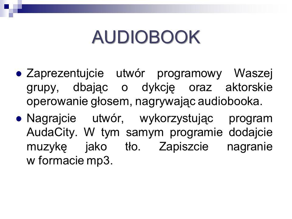 AUDIOBOOK Zaprezentujcie utwór programowy Waszej grupy, dbając o dykcję oraz aktorskie operowanie głosem, nagrywając audiobooka. Nagrajcie utwór, wyko