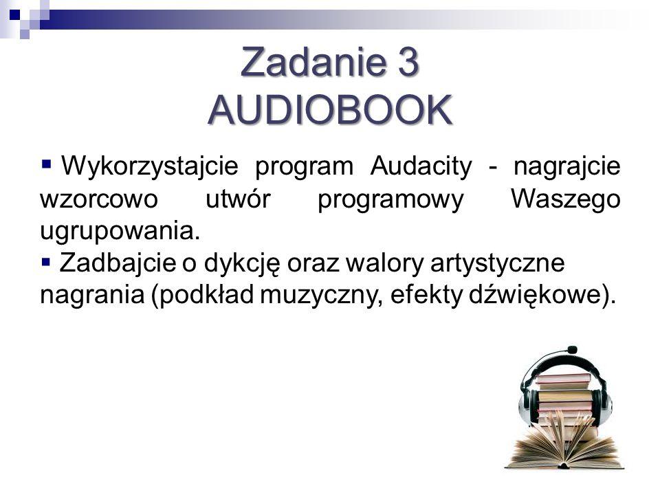 Zadanie 3 AUDIOBOOK Wykorzystajcie program Audacity - nagrajcie wzorcowo utwór programowy Waszego ugrupowania. Zadbajcie o dykcję oraz walory artystyc