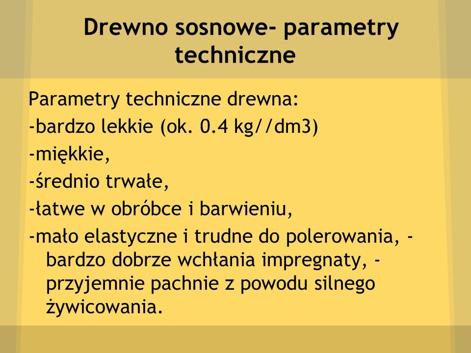Drewno sosnowe- parametry techniczne Parametry techniczne drewna: -bardzo lekkie (ok. 0.4 kg//dm3) -miękkie, -średnio trwałe, -łatwe w obróbce i barwi