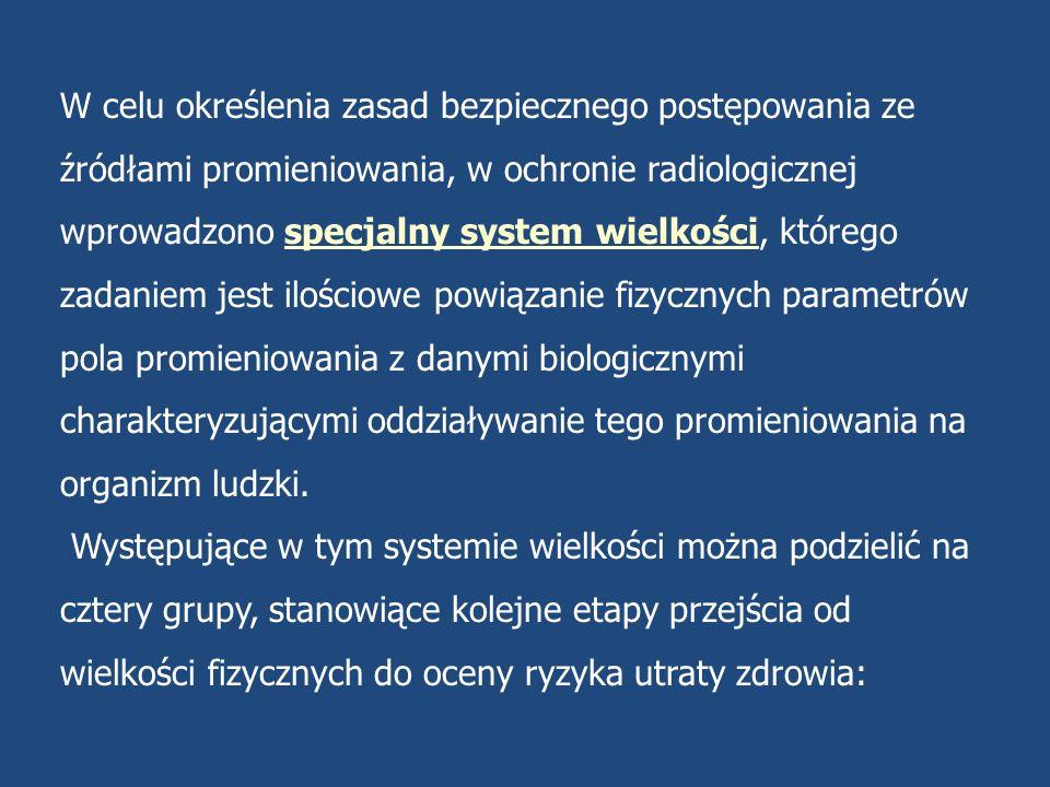 1.Wielkości opisujące pole promieniowania 2.Wielkości dozymetryczne, charakteryzujące ilość energii przekazanej materii przez promieniowanie; 3.Równoważniki dawki uwzględniające różnice skuteczności biologicznej różnych rodzajów promieniowania, oraz 4.Wielkości charakteryzujące ryzyko dla zdrowia, uwzględniające dane epidemiologiczne dotyczące wrażliwości na promieniowanie poszczególnych narządów ludzkich.