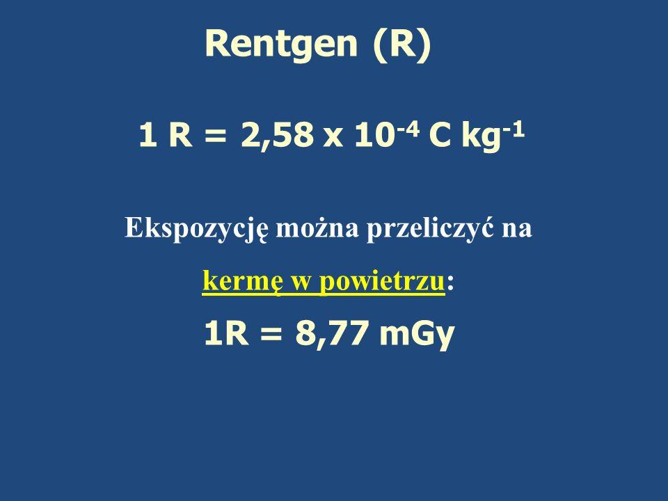 Rentgen (R) 1 R = 2,58 x 10 -4 C kg -1 Ekspozycję można przeliczyć na kermę w powietrzu: 1R = 8,77 mGy