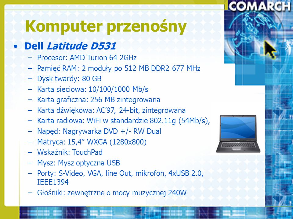 Komputer przenośny Dell Latitude D531 –Procesor: AMD Turion 64 2GHz –Pamięć RAM: 2 moduły po 512 MB DDR2 677 MHz –Dysk twardy: 80 GB –Karta sieciowa: