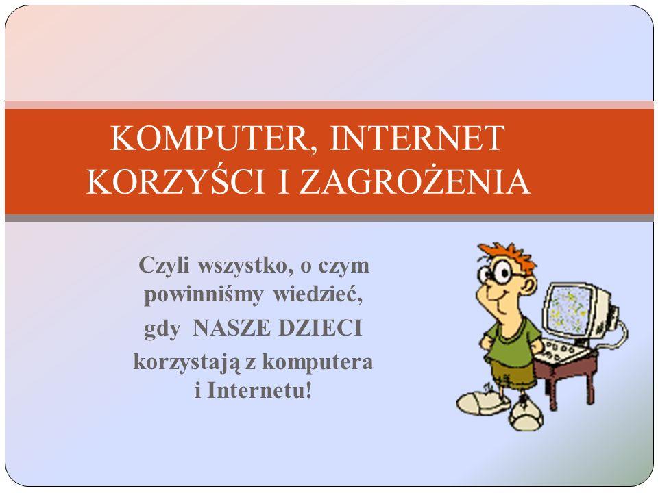 Czyli wszystko, o czym powinniśmy wiedzieć, gdy NASZE DZIECI korzystają z komputera i Internetu! KOMPUTER, INTERNET KORZYŚCI I ZAGROŻENIA