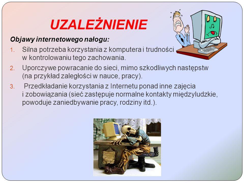 UZALEŻNIENIE Objawy internetowego nałogu: 1. Silna potrzeba korzystania z komputera i trudności w kontrolowaniu tego zachowania. 2. Uporczywe powracan