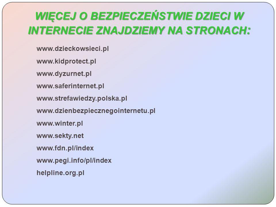 WIĘCEJ O BEZPIECZEŃSTWIE DZIECI W INTERNECIE ZNAJDZIEMY NA STRONACH : www.dzieckowsieci.pl www.kidprotect.pl www.dyzurnet.pl www.saferinternet.pl www.