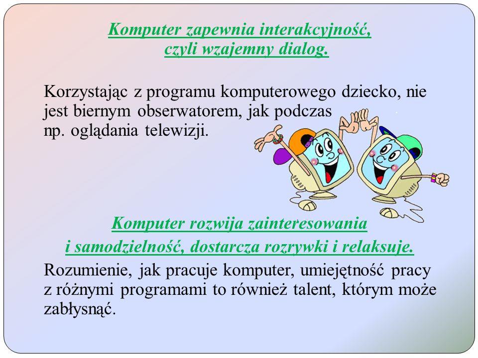 Komputer zapewnia interakcyjność, czyli wzajemny dialog. Korzystając z programu komputerowego dziecko, nie jest biernym obserwatorem, jak podczas np.