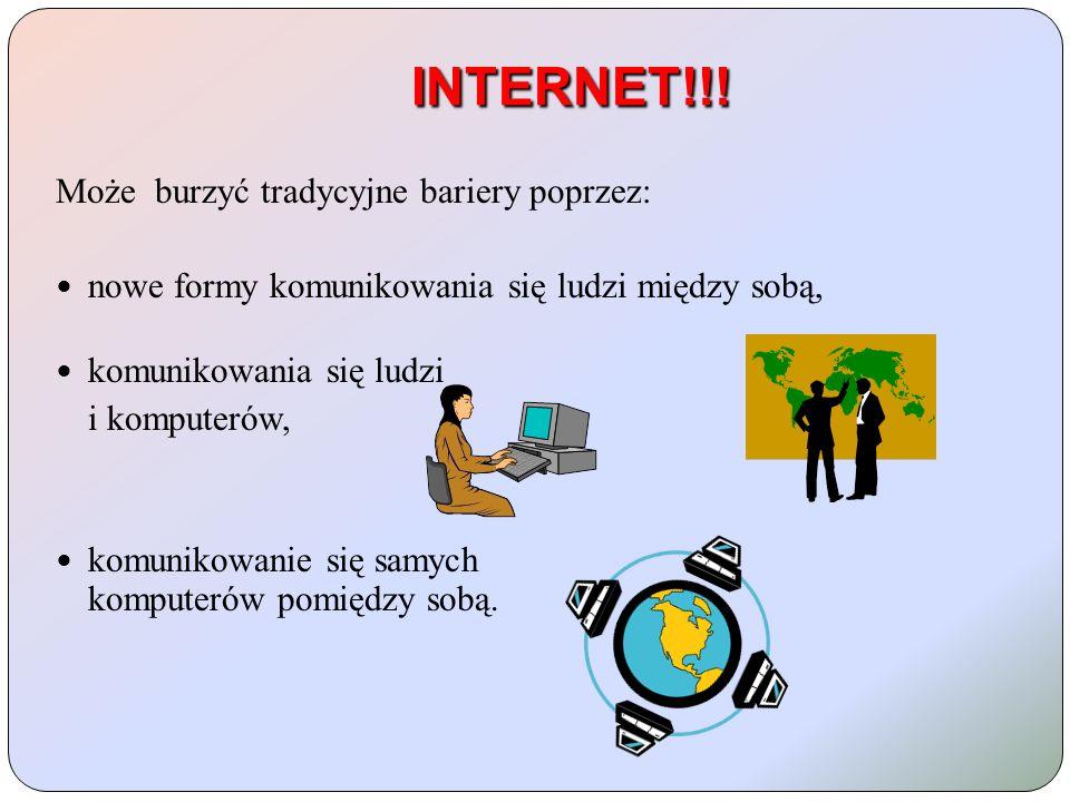 INTERNET!!! Może burzyć tradycyjne bariery poprzez: nowe formy komunikowania się ludzi między sobą, komunikowania się ludzi i komputerów, komunikowani