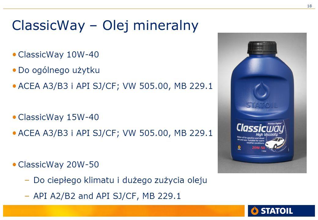 18 ClassicWay – Olej mineralny ClassicWay 10W-40 Do ogólnego użytku ACEA A3/B3 i API SJ/CF; VW 505.00, MB 229.1 ClassicWay 15W-40 ACEA A3/B3 i API SJ/CF; VW 505.00, MB 229.1 ClassicWay 20W-50 – Do ciepłego klimatu i dużego zużycia oleju – API A2/B2 and API SJ/CF, MB 229.1
