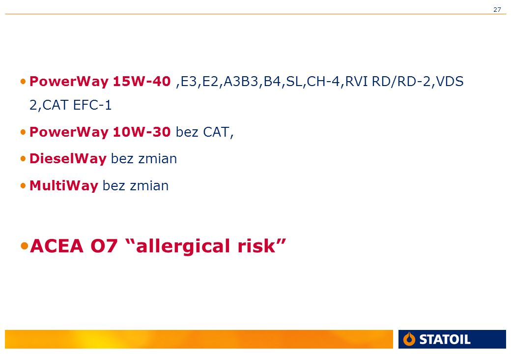 27 PowerWay 15W-40,E3,E2,A3B3,B4,SL,CH-4,RVI RD/RD-2,VDS 2,CAT EFC-1 PowerWay 10W-30 bez CAT, DieselWay bez zmian MultiWay bez zmian ACEA O7 allergical risk