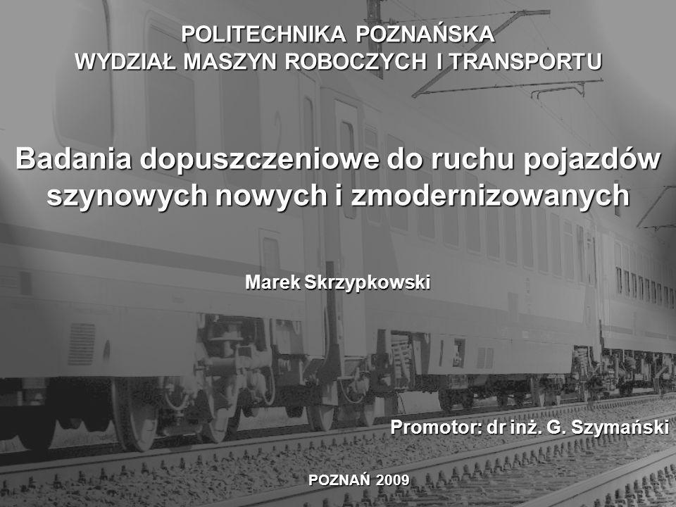 Badania dopuszczeniowe do ruchu pojazdów szynowych nowych i zmodernizowanych Marek Skrzypkowski POZNAŃ 2009 Promotor: dr inż.