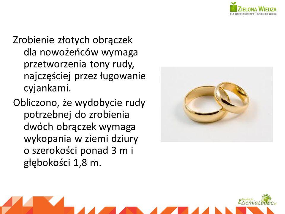 Zrobienie złotych obrączek dla nowożeńców wymaga przetworzenia tony rudy, najczęściej przez ługowanie cyjankami. Obliczono, że wydobycie rudy potrzebn