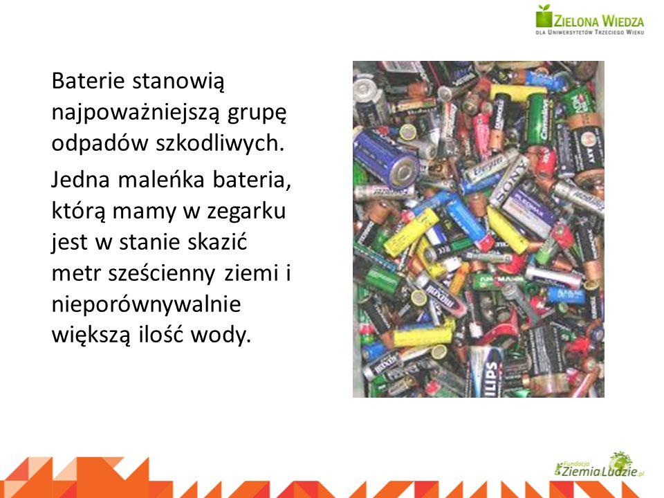 Baterie stanowią najpoważniejszą grupę odpadów szkodliwych. Jedna maleńka bateria, którą mamy w zegarku jest w stanie skazić metr sześcienny ziemi i n
