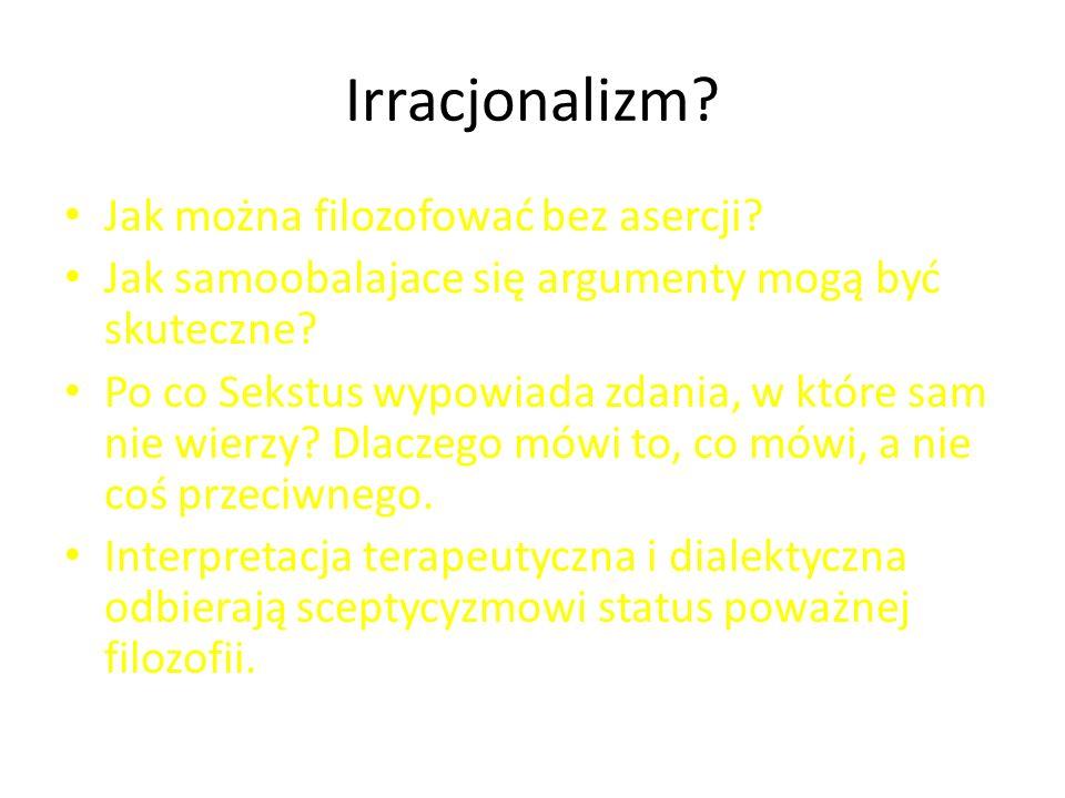 Irracjonalizm? Jak można filozofować bez asercji? Jak samoobalajace się argumenty mogą być skuteczne? Po co Sekstus wypowiada zdania, w które sam nie