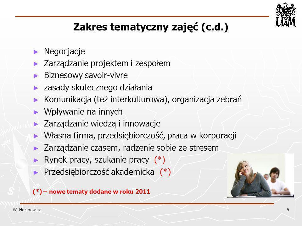 Zakres tematyczny zajęć (c.d.) Negocjacje Zarządzanie projektem i zespołem Biznesowy savoir-vivre zasady skutecznego działania Komunikacja (też interkulturowa), organizacja zebrań Wpływanie na innych Zarządzanie wiedzą i innowacje Własna firma, przedsiębiorczość, praca w korporacji Zarządzanie czasem, radzenie sobie ze stresem Rynek pracy, szukanie pracy (*) Przedsiębiorczość akademicka (*) (*) – nowe tematy dodane w roku 2011 W.