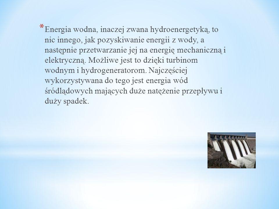 * Energia wodna, inaczej zwana hydroenergetyką, to nic innego, jak pozyskiwanie energii z wody, a następnie przetwarzanie jej na energię mechaniczną i